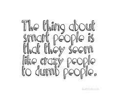 the-thing-aobut-smart-people-is-that-they-seem-like-crazy-people-to-dumb-people-512057.jpg via Relatably.com