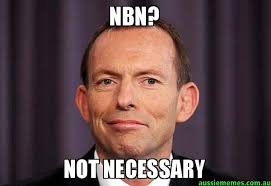 NBN? - NOT NECESSARY - Tony Abbott Meme | Aussie Memes via Relatably.com