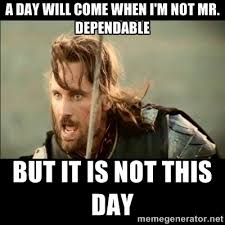 A day will come when I'm not mr. dependable But it is not this day ... via Relatably.com