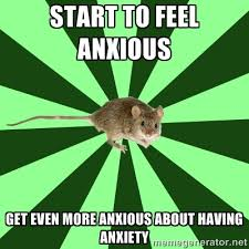 Start to feel anxious Get even more anxious about having anxiety ... via Relatably.com