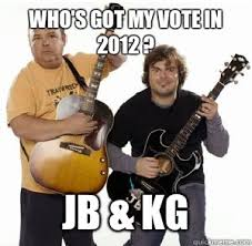 Who's got my vote in 2012 ? JB & KG - Tenacious D - quickmeme via Relatably.com