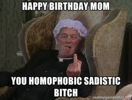Happy Birthday Mom You Homophobic Sadistic Bitch - Things my ... via Relatably.com
