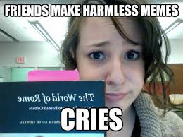 Friends make harmless memes cries - Overdramatic Emma - quickmeme via Relatably.com