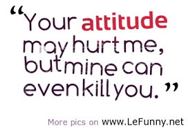 2649-your-attitude-may-hurt-me-but-mine-can-even-kill-you_380x280_width-lefunny.net_.png