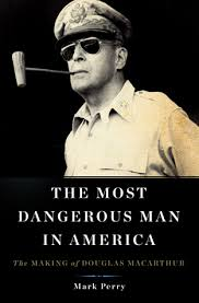 The Most Dangerous Man in America: The Making of Douglas MacArthur ...