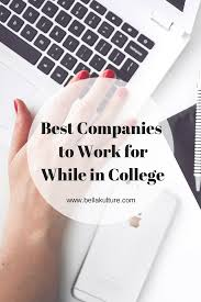 best companies to work for while in college to work and colleges getting work experience as a college student not only adds to your resume but it also gives you an edge over other graduates when you enter the real world