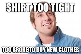 Shirt too tight Too broke to buy new clothes - Misc - quickmeme via Relatably.com