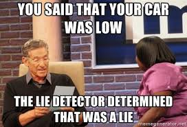 You said that your car was low the lie detector determined that ... via Relatably.com