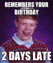 remembers your birthday 2 days late - Bad Luck Brian - quickmeme via Relatably.com