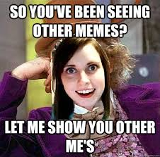 So you've been seeing other memes? Let me show you other me's ... via Relatably.com