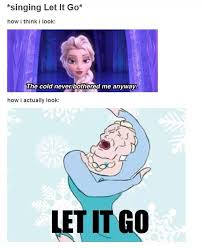 How I look while singing Let It Go - Frozen Meme | Disney ... via Relatably.com