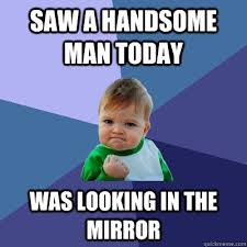 saw a handsome man today was looking in the mirror - Success Kid ... via Relatably.com