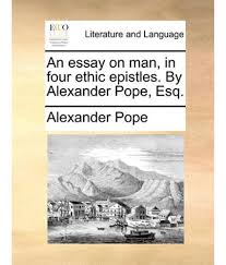 essay on man essay on man in four ethic epistles by alexander pope esq