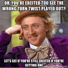OH, You're excited too see the Wrong Turn twist played out? let's ... via Relatably.com