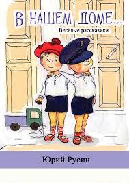 <b>Юрий Петрович Русин</b>, В нашем доме. Весёлые рассказики ...