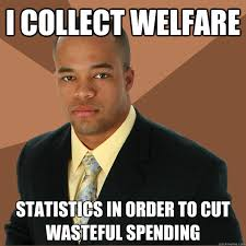 I collect welfare statistics in order to cut wasteful spending ... via Relatably.com