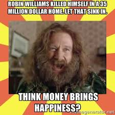 Robin Williams killed himself in a 35 million dollar home. Let ... via Relatably.com