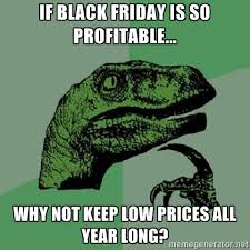 If black friday is so profitable... why not keep low prices all ... via Relatably.com