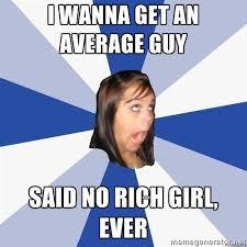I WANNA GET AN AVERAGE GUY SAID NO RICH GIRL, EVER - Annoying ... via Relatably.com