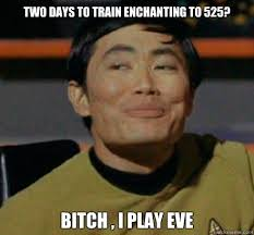 Two days to train enchanting to 525? Bitch , I play EVE - Sulu ... via Relatably.com