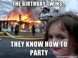 The Birthday twins... They know how to party - Disaster Girl ... via Relatably.com