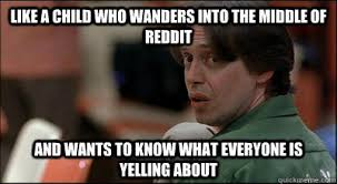 Like A Child Who Wanders Into the middle of Reddit And Wants to ... via Relatably.com