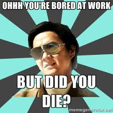 Ohhh you're bored at work But did you die? - mr chow | Meme Generator via Relatably.com