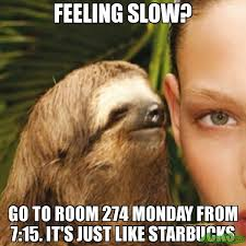 Feeling Slow? Go to room 274 monday from 7:15. It's just like ... via Relatably.com