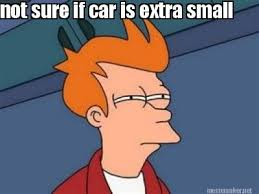 Meme Maker - not sure if car is extra small Meme Maker! via Relatably.com