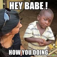 Hey Babe ! How You Doing - Skeptical 3rd World Kid | Meme Generator via Relatably.com