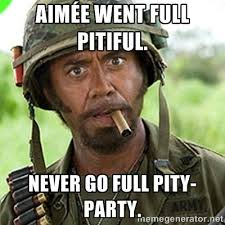Aimée went full pitiful. Never go full pity-party. - You went full ... via Relatably.com