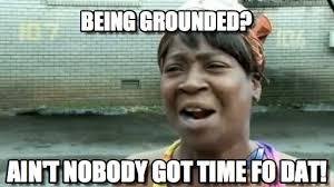 Being Grounded? - Aint Nobody Got Time For That meme on Memegen via Relatably.com