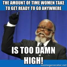 The amount of time women take to get ready to go anywhere IS TOO ... via Relatably.com