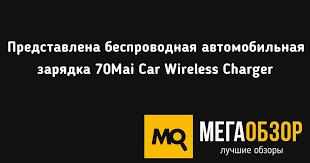 Представлена беспроводная <b>автомобильная зарядка 70Mai Car</b> ...