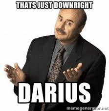 Thats just downright DARIUS - Dr. Phil | Meme Generator via Relatably.com