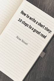 how to write a short story steps now novel how to write a short story 10 steps to a great read