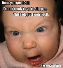 Meme Maker - Don't you get it?!!!! I'm not ready to go to sleep ... via Relatably.com