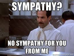 Sympathy? No Sympathy for You from Me - soup nazi | Meme Generator via Relatably.com