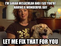 I'm Sarah McLachlan and I see you're having a wonderful day LET ME ... via Relatably.com