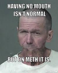 DIYLOL - Having no mouth isn't normal but on meth it is. via Relatably.com