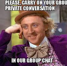 Meme Maker - PLEASE, CARRY ON YOUR GROUP PRIVATE CONVERSATION IN ... via Relatably.com