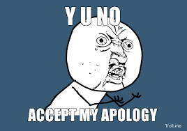 y-u-no-accept-my-apology.jpg via Relatably.com
