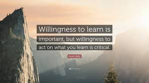 kevin kelly quote willingness to learn is important but kevin kelly quote willingness to learn is important but willingness to act on