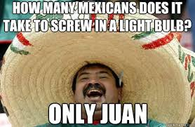how many mexicans does it take to screw in a light bulb? Only juan ... via Relatably.com