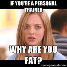If you're a personal trainer Why are you fat? - Karen from Mean ... via Relatably.com