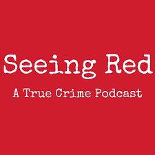 Seeing Red A True Crime Podcast