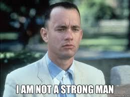 I am not a strong man - Bad Luck Forrest - quickmeme via Relatably.com