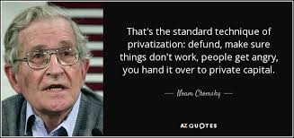 Noam Chomsky quote: That's the standard technique of privatization ... via Relatably.com