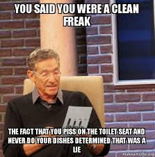 You said you were a clean freak the fact that you piss on the ... via Relatably.com