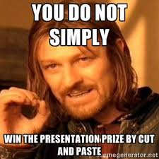You do not simply win the presentation prize by cut and paste ... via Relatably.com